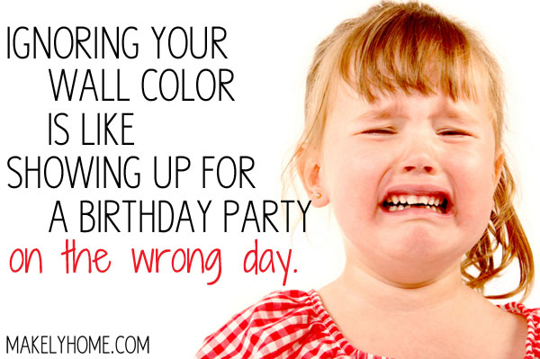 Ignoring your wall color is like showing up for a birthday party on the wrong day via MakelyHome.com
